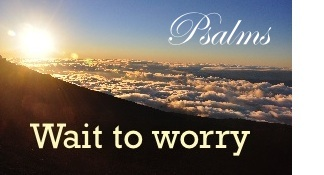 Psalms Wait to worry
